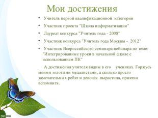"""Мои достижения Учитель первой квалификационной категории Участник проекта """"Шк"""