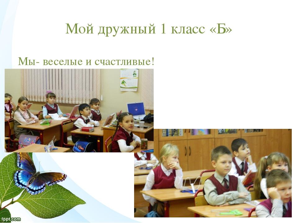 Мой дружный 1 класс «Б» Мы- веселые и счастливые!