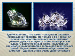 Давно известно, что алмаз – результат сложных превращений графита. Но только