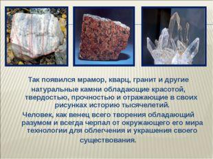 Так появился мрамор, кварц, гранит и другие натуральные камни обладающие крас