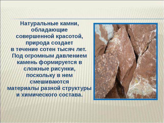 Натуральные камни, обладающие совершенной красотой, природа создает в течение...