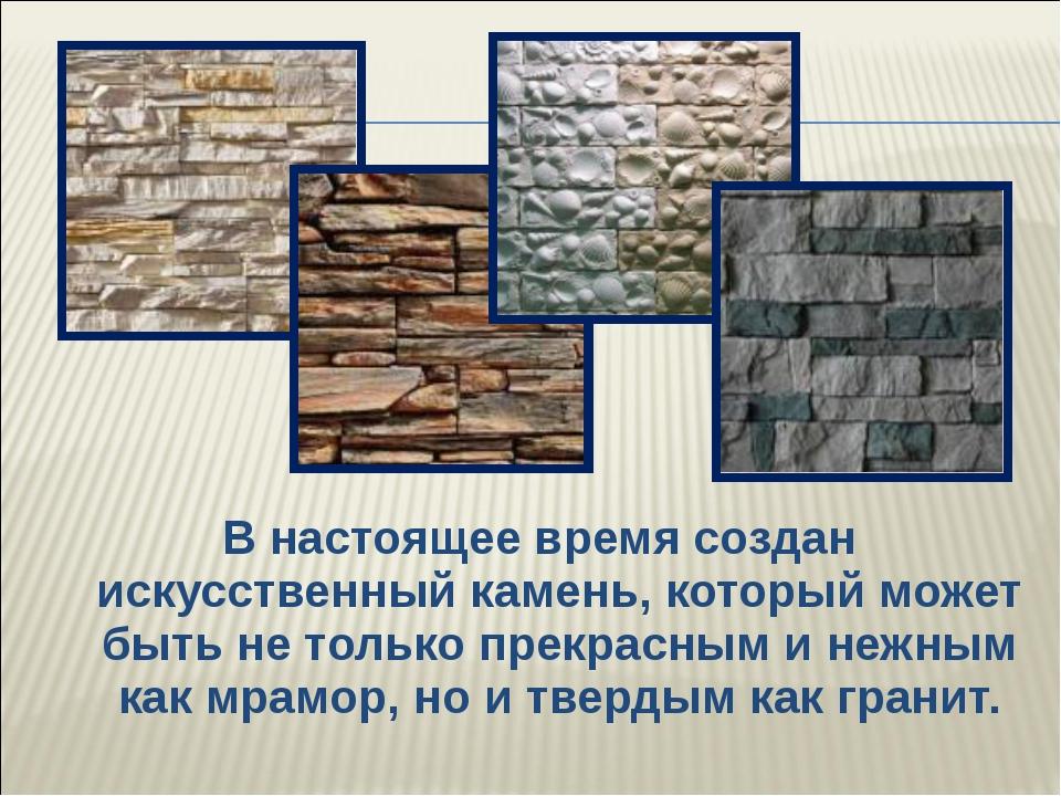 В настоящее время создан искусственный камень, который может бытьне только п...