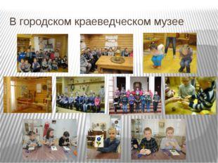 В городском краеведческом музее