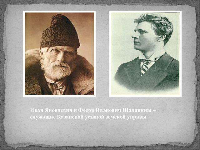 Иван Яковлевич и Федор Иванович Шаляпины – служащие Казанской уездной земско...