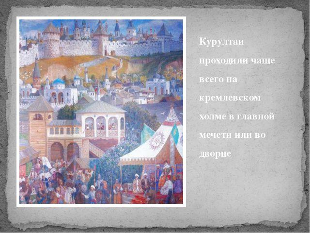 Курултаи проходили чаще всего на кремлевском холме в главной мечети или во дв...