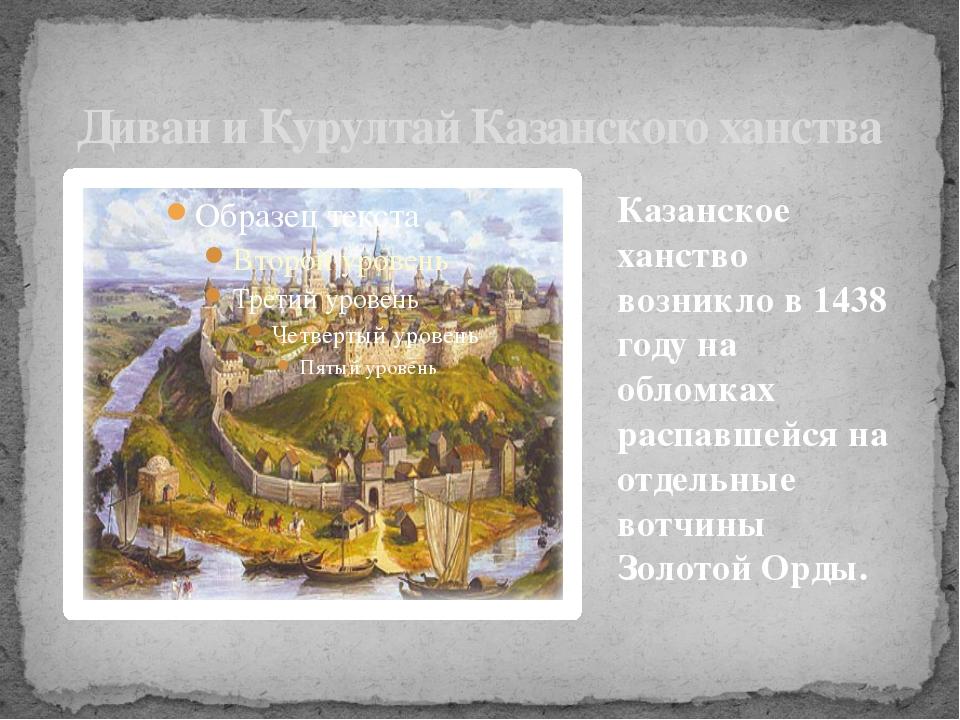 Казанское ханство возникло в 1438 году на обломках распавшейся на отдельные в...