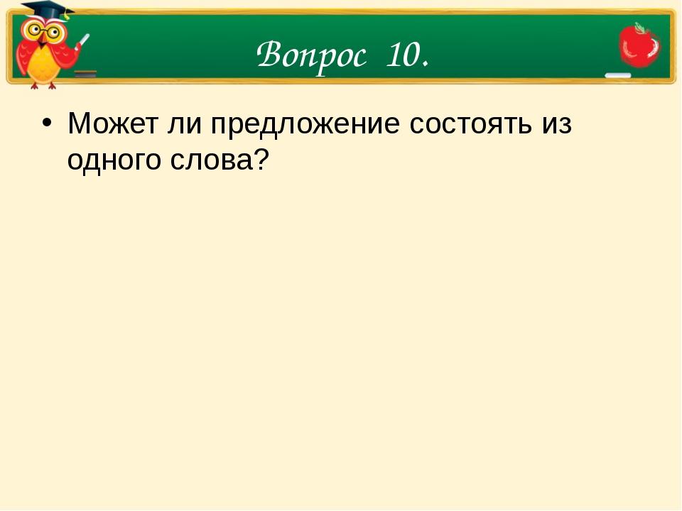 Вопрос 10. Может ли предложение состоять из одного слова?