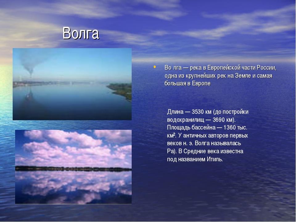 Волга Во́лга — река в Европейской части России, одна из крупнейших рек на Зем...
