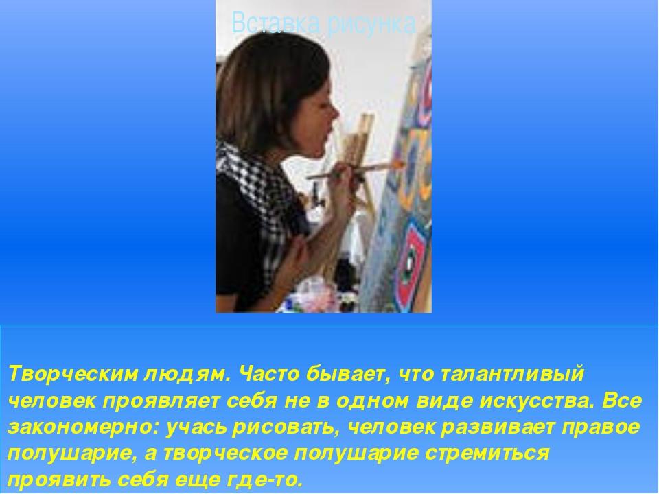Творческим людям. Часто бывает, что талантливый человек проявляет себя не в о...