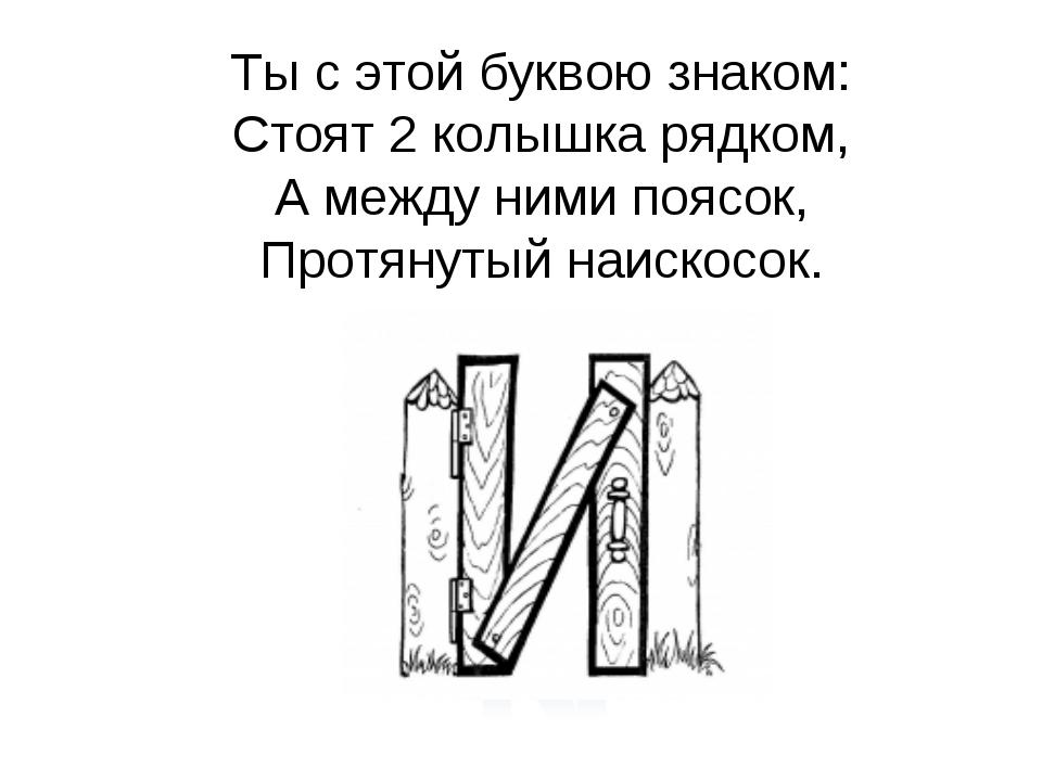 Ты с этой буквою знаком: Стоят 2 колышка рядком, А между ними поясок, Протяну...