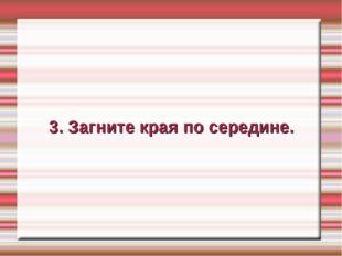 3. Загните края по середине.