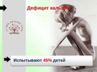 Дефицит кальция Испытывают 45% детей