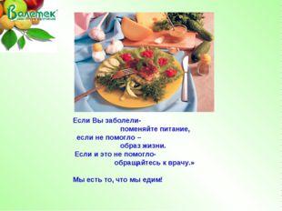 Если Вы заболели- поменяйте питание, если не помогло – образ жизни. Если и эт