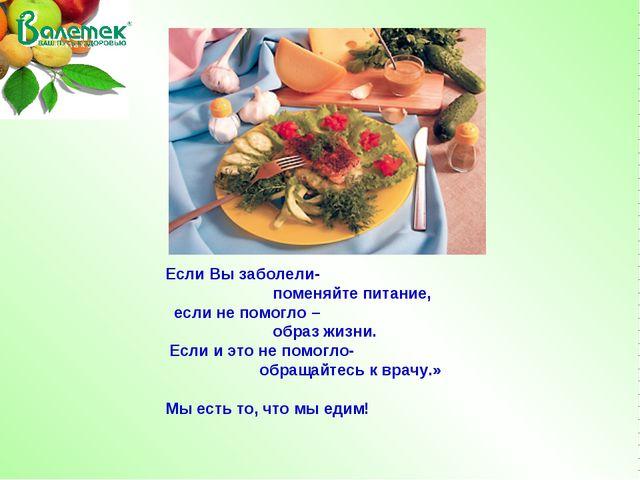 Если Вы заболели- поменяйте питание, если не помогло – образ жизни. Если и эт...