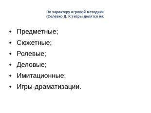 По характеру игровой методики (Селевко Д. К.) игры делятся на: •Предметные;