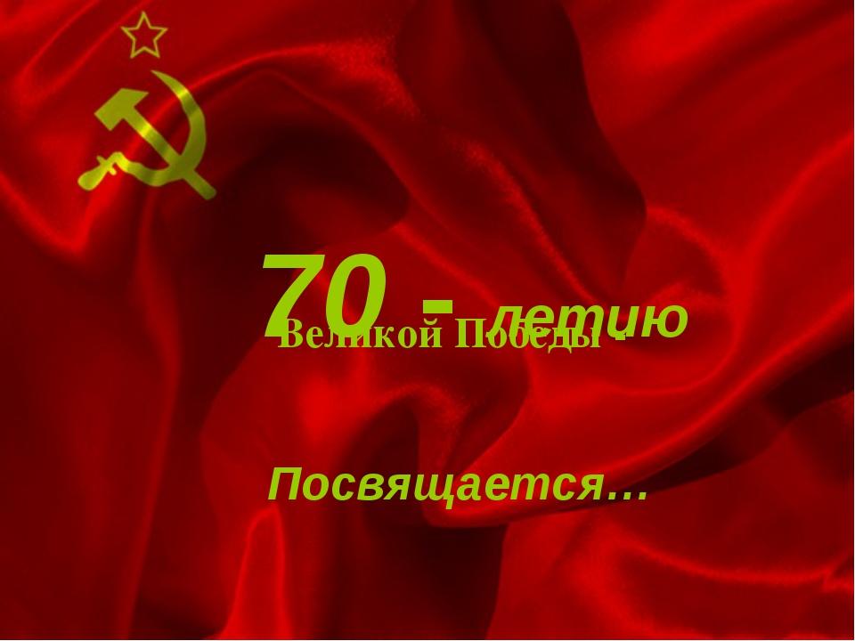 70 - летию Великой Победы - Посвящается…