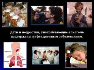 Дети и подростки, употребляющие алкоголь подвержены инфекционным заболеваниям.