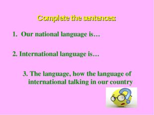Complete the sentences: Our national language is… 2. International language i