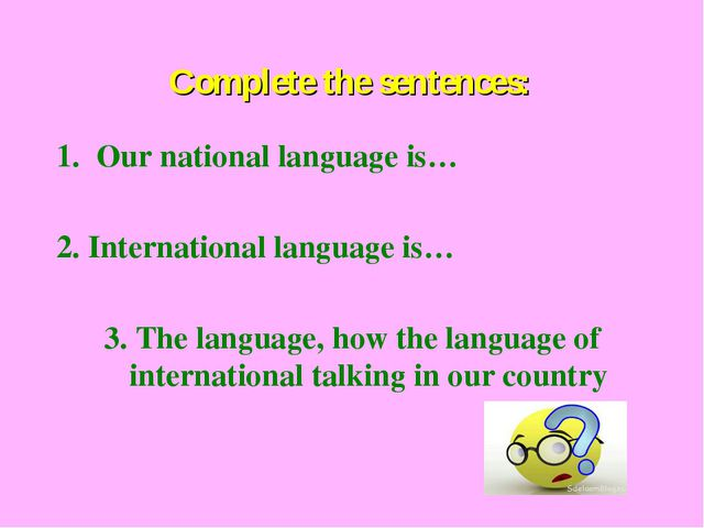 Complete the sentences: Our national language is… 2. International language i...