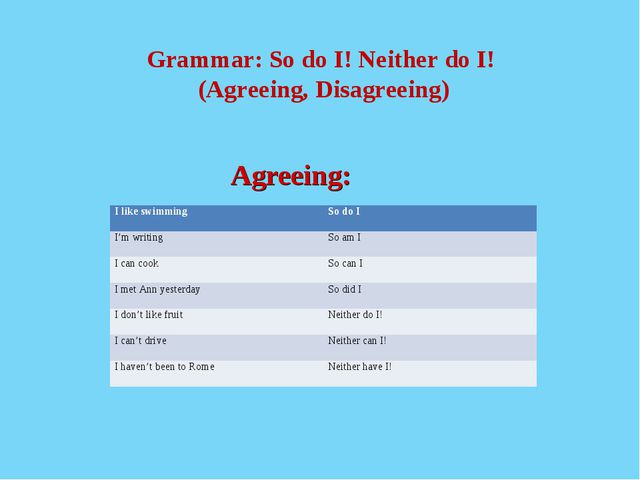 Grammar: So do I! Neither do I! (Agreeing, Disagreeing) 				 				Agreeing: I...