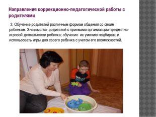 Направления коррекционно-педагогической работы с родителями 2. Обучение родит