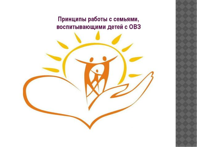 Принципы работы с семьями, воспитывающими детей с ОВЗ
