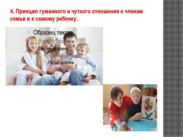 4. Принцип гуманного и чуткого отношения к членам семьи и к самому ребенку.