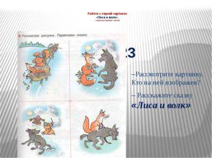 Работа с серией картинок «Лиса и волк». пересказывание сказки –Рассмотрите ка