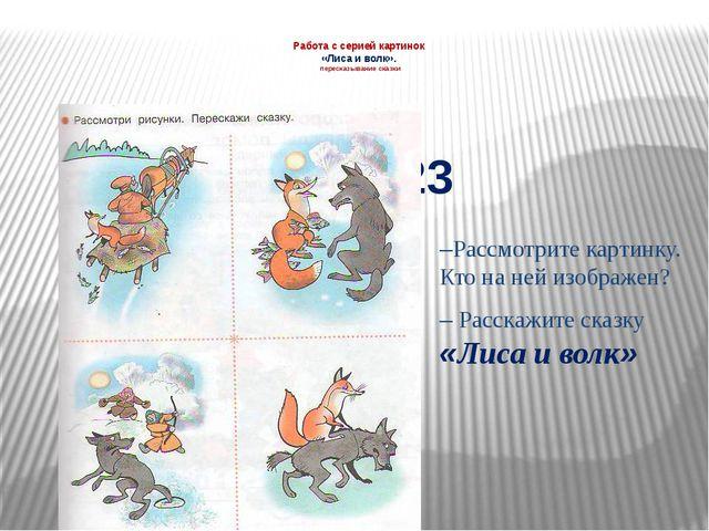 Работа с серией картинок «Лиса и волк». пересказывание сказки –Рассмотрите ка...