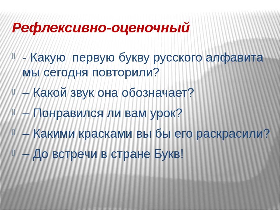 Рефлексивно-оценочный - Какую первую букву русского алфавита мы сегодня повто...