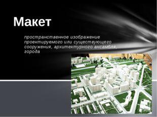 Архитекту́рный маке́т— объёмно-пространственное изображение проектируемого ил