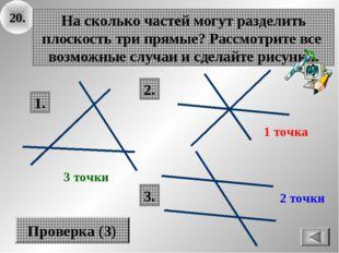 20. На сколько частей могут разделить плоскость три прямые? Рассмотрите все в