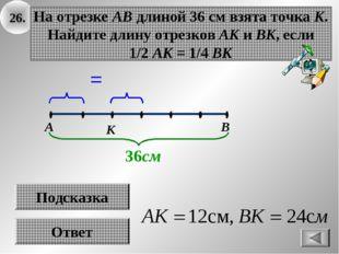 26. Ответ На отрезке АВ длиной 36 см взята точка К. Найдите длину отрезков АК
