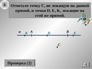 2. а В А Отметьте точку С, не лежащую на данной прямой, и точки D, E, K, лежа