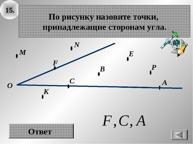 15. О В А По рисунку назовите точки, принадлежащие сторонам угла. Ответ E F C...