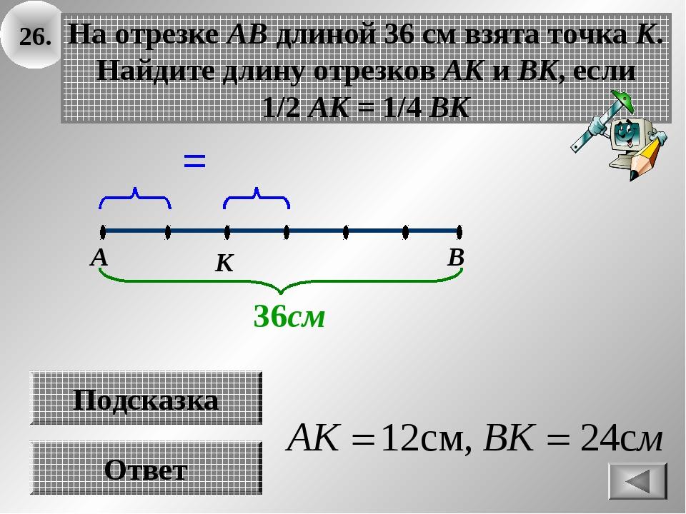 26. Ответ На отрезке АВ длиной 36 см взята точка К. Найдите длину отрезков АК...