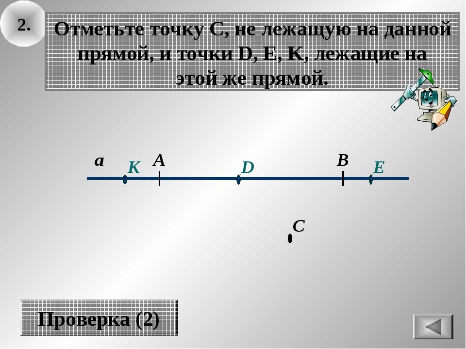 2. а В А Отметьте точку С, не лежащую на данной прямой, и точки D, E, K, лежа...