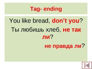 Tag- ending You like bread, don't you? Ты любишь хлеб, не так ли? не правда ли?