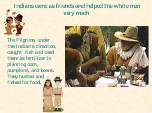 Indians camе as friends and helped the white men very much The Pilgrims, unde