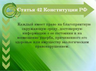Статья 42 Конституции РФ Каждый имеет право на благоприятную окружающую сред