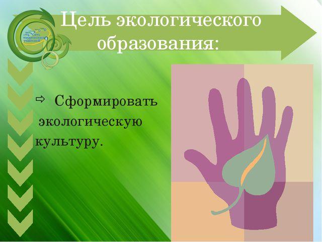 Цель экологического образования: Сформировать экологическую культуру.