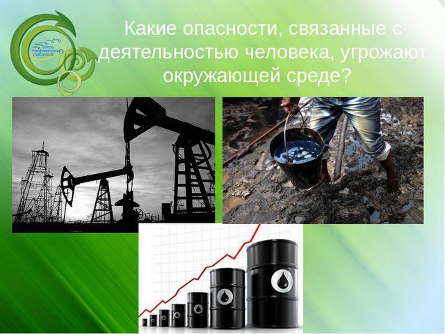 Какие опасности, связанные с деятельностью человека, угрожают окружающей сред...