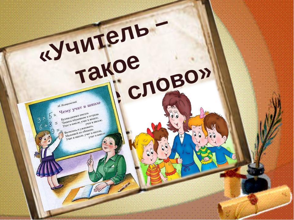 «Учитель – такое простое слово» Г. Занкина