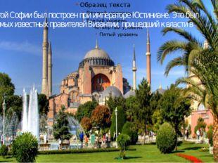 Храм Святой Софии был построен при императоре Юстиниане. Это был один из самы