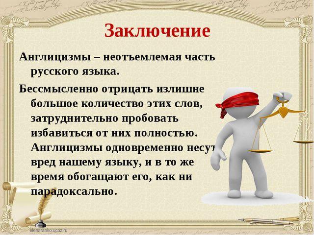 Заключение Англицизмы – неотъемлемая часть русского языка. Бессмысленно отриц...