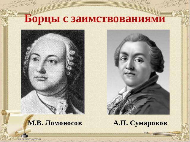 Борцы с заимствованиями М.В. Ломоносов А.П. Сумароков