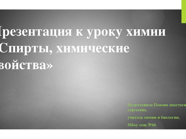 Презентация к уроку химии «Спирты, химические свойства» Подготовила Попова ан...