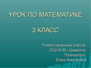 УРОК ПО МАТЕМАТИКЕ 3 КЛАСС Учитель начальных классов ОСШ № 83 г.Шымкента: Поп