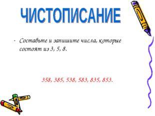 Составьте и запишите числа, которые состоят из 3, 5, 8. 358, 385, 538, 583, 8