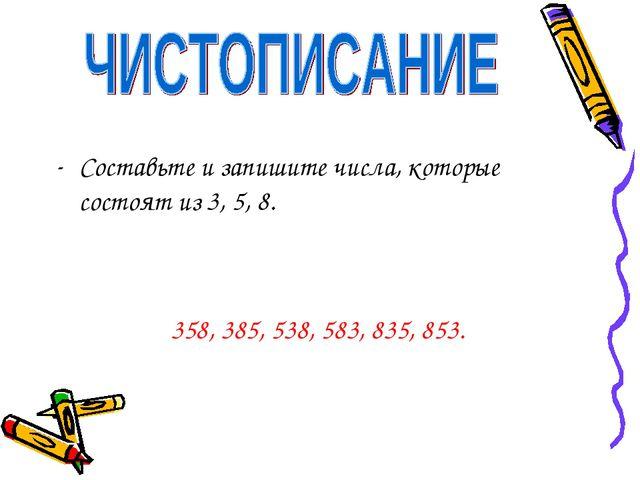 Составьте и запишите числа, которые состоят из 3, 5, 8. 358, 385, 538, 583, 8...